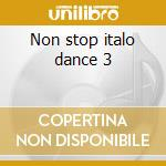 Non stop italo dance 3 cd musicale di Artisti Vari