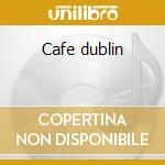 Cafe dublin cd musicale di Artisti Vari