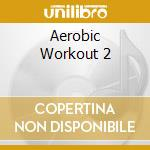 Aerobic workout 2 cd musicale di Artisti Vari
