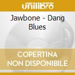 CD - JAWBONE - DANG BLUES cd musicale di JAWBONE