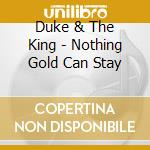 NOTHING GOLD CAN STAY                     cd musicale di The Duke & the king