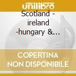 Scotland - ireland -hungary & romania cd musicale di Artisti Vari