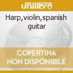 Harp,violin,spanish guitar cd musicale di Artisti Vari