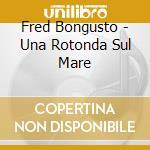 UNA ROTONDA SUL MARE cd musicale di BONGUSTO FRED