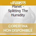 Splittering the humidity cd musicale di Planet