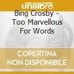 TOO MARVELLOUS FOR WORDS! 25 CHART TOP cd musicale di CROSBY BING
