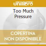 TOO MUCH PRESSURE                         cd musicale di SELECTER