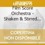 Film Score Orchestra - Shaken & Stirred - Complete James Bond 007 cd musicale di Artisti Vari