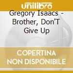 Brother don't give up cd musicale di Gregory Isaacs