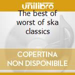 The best of worst of ska classics cd musicale di Artisti Vari