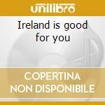 Ireland is good for you cd musicale di Artisti Vari