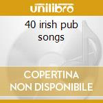 40 irish pub songs cd musicale di Artisti Vari