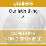 Our latin thing 2 cd musicale di Artisti Vari