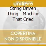 String Driven Thing - Machine That Cried cd musicale