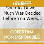 Sputniks Down - Much Was Decided Before You Were Born cd musicale di Down Sputniks