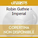 Robin Guthrie - Imperial cd musicale di GUTHRIE ROBIN