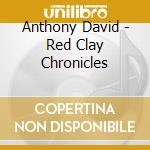 Anthony David - Red Clay Chronicles cd musicale di DAVID ANTHONY