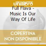 MUSIC IS OUR WAY OF LIFE cd musicale di FULL FLAVA