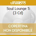 SOUL LOUNGE 5 (BOX 3CD) cd musicale di ARTISTI VARI