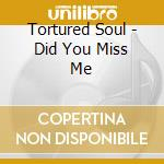 Tortured Soul - Did You Miss Me cd musicale di Soul Tortured