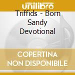 BORN SANDY DEVOTIONAL-Ristampa cd musicale di TRIFFIDS