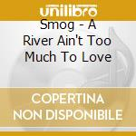 A RIVER AIN'T TOO MUCH TO LOVE cd musicale di SMOG