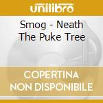 NEATH THE PUKE TREE cd musicale di SMOG