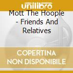Mott The Hoople,The - Friends And Relatives cd musicale