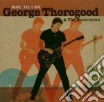 George Thorogood And The Destroyers - Ride 'til I Die cd musicale di George Thorogood