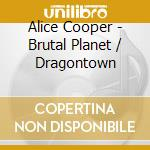 BRUTAL PLANET-DRAGONTOWN cd musicale di Alice Cooper