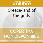 Greece-land of the gods cd musicale di Artisti Vari