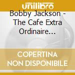 Bobby Jackson - The Cafe Extra Ordinaire Story cd musicale di Bobby Jackson