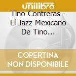 Tino Contreras - El Jazz Mexicano De Tino Contreras cd musicale di Tino Contreras