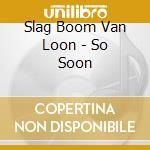 So soon cd musicale di Slag boom van loon
