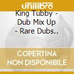 King Tubby - Dub Mix Up - Rare Dubs.. cd musicale di Tubby King