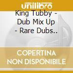 DUB MIX UP - RARE DUBS..                  cd musicale di Tubby King