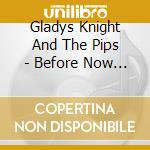 BEFORE NOW & AFTER THEN cd musicale di KNIGHT GLADYS AND TH