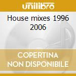 House mixes 1996 2006 cd musicale