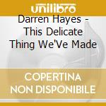 THIS DELICATE THING WE'VE MADE cd musicale di HAYES DARREN