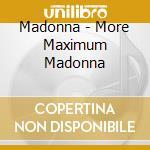 Madonna - More Maximum Madonna cd musicale di Madonna