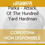 Parka - Attack Of The Hundred Yard Hardman cd musicale di PARKA'