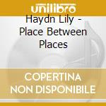 CD - LILY HAYDN           - PLACE BETWEEN PLACES cd musicale di LILY HAYDN