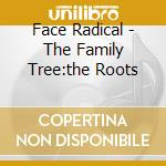 Face Radical - The Family Tree:the Roots cd musicale di Face Radical