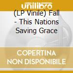 (LP VINILE) THIS NATIONS SAVING GRACE                 lp vinile di FALL