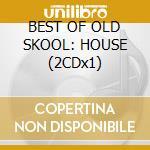 BEST OF OLD SKOOL: HOUSE (2CDx1) cd musicale di ARTISTI VARI