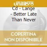 CD - LANGE                - BETTER LATE THAN NEVER cd musicale di LANGE