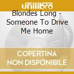 Blondes Long - Someone To Drive Me Home cd musicale