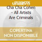 Cha Cha Cohen - All Artists Are Criminals cd musicale di CHA CHA COHEN