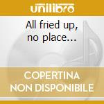All fried up, no place... cd musicale di Shania Twain