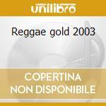 Reggae gold 2003 cd musicale di Artisti Vari